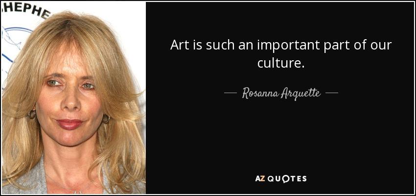 Art is such an important part of our culture. - Rosanna Arquette