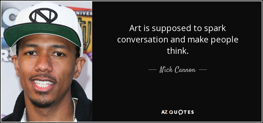 Art is supposed to spark conversation and make people think. - Nick Cannon