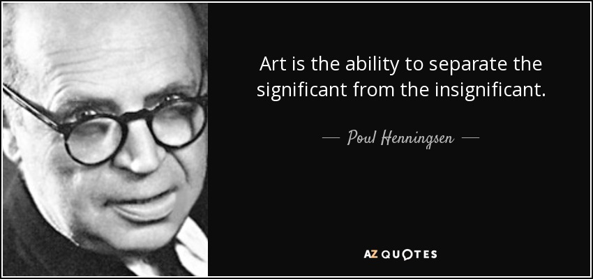 Art is the ability to separate the significant from the insignificant. - Poul Henningsen