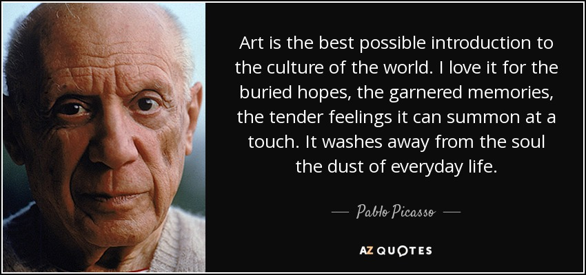 Art is the best possible introduction to the culture of the world. I love it for the buried hopes, the garnered memories, the tender feelings it can summon at a touch. It washes away from the soul the dust of everyday life. - Pablo Picasso