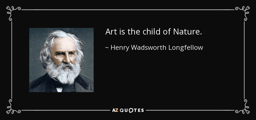 Art is the child of Nature. - Henry Wadsworth Longfellow