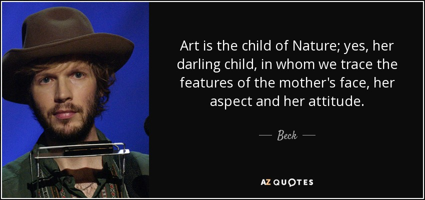 Art is the child of Nature; yes, her darling child, in whom we trace the features of the mother's face, her aspect and her attitude. - Beck