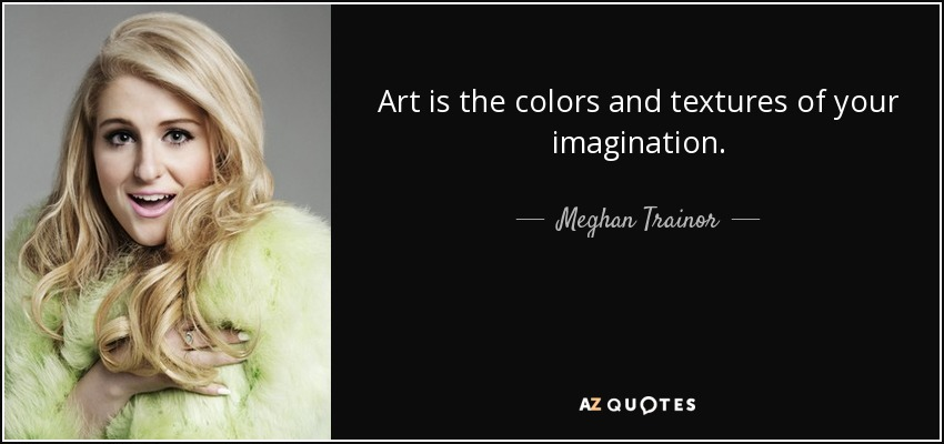 Art is the colors and textures of your imagination. - Meghan Trainor
