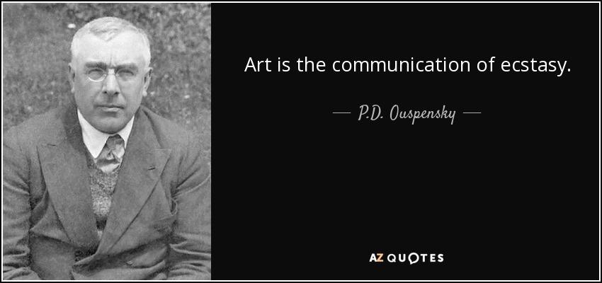 Art is the communication of ecstasy. - P.D. Ouspensky