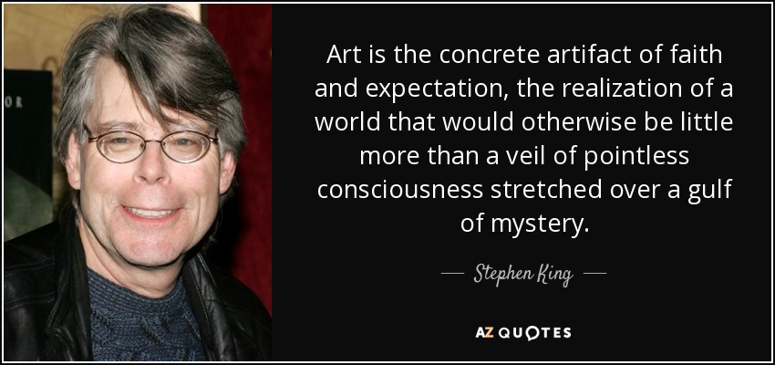 Art is the concrete artifact of faith and expectation, the realization of a world that would otherwise be little more than a veil of pointless consciousness stretched over a gulf of mystery. - Stephen King