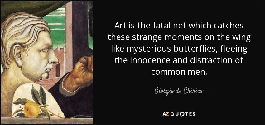 Art is the fatal net which catches these strange moments on the wing like mysterious butterflies, fleeing the innocence and distraction of common men. - Giorgio de Chirico