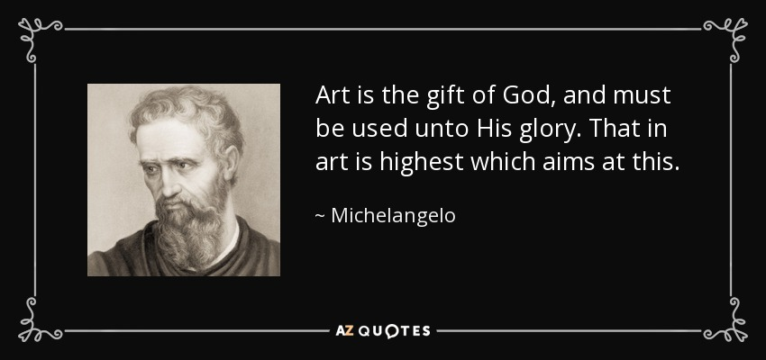 Art is the gift of God, and must be used unto His glory. That in art is highest which aims at this. - Michelangelo