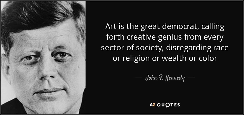 Art is the great democrat, calling forth creative genius from every sector of society, disregarding race or religion or wealth or color - John F. Kennedy