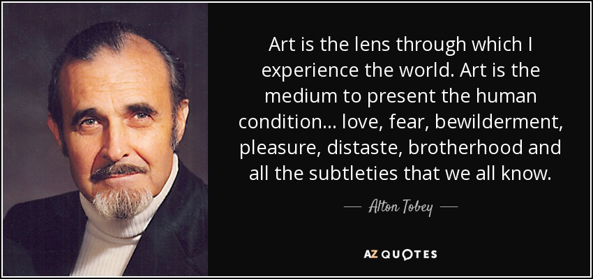 Art is the lens through which I experience the world. Art is the medium to present the human condition... love, fear, bewilderment, pleasure, distaste, brotherhood and all the subtleties that we all know. - Alton Tobey