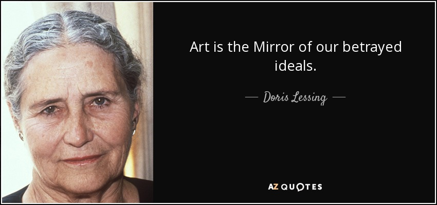 Art is the Mirror of our betrayed ideals. - Doris Lessing