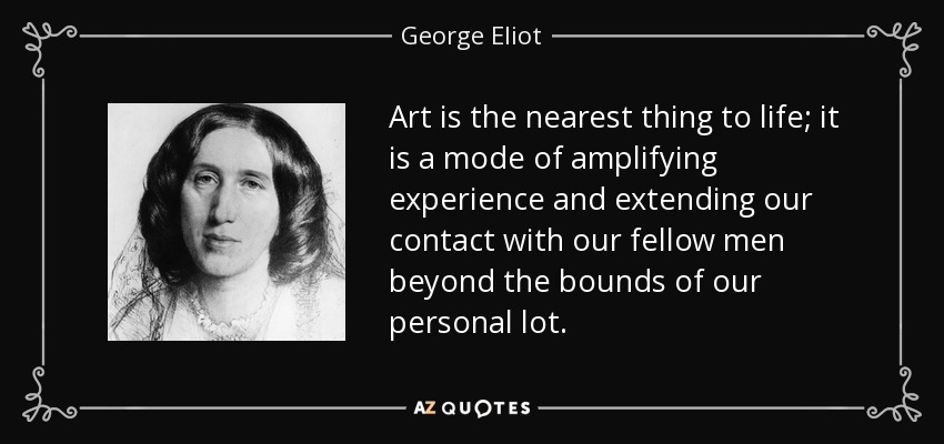 Art is the nearest thing to life; it is a mode of amplifying experience and extending our contact with our fellow men beyond the bounds of our personal lot. - George Eliot