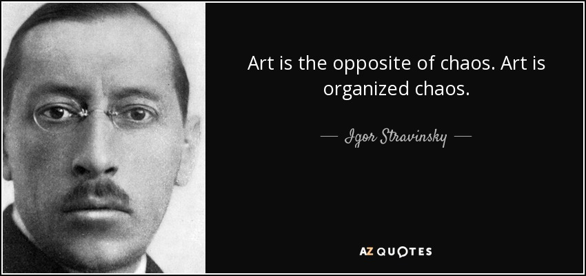 Art is the opposite of chaos. Art is organized chaos. - Igor Stravinsky
