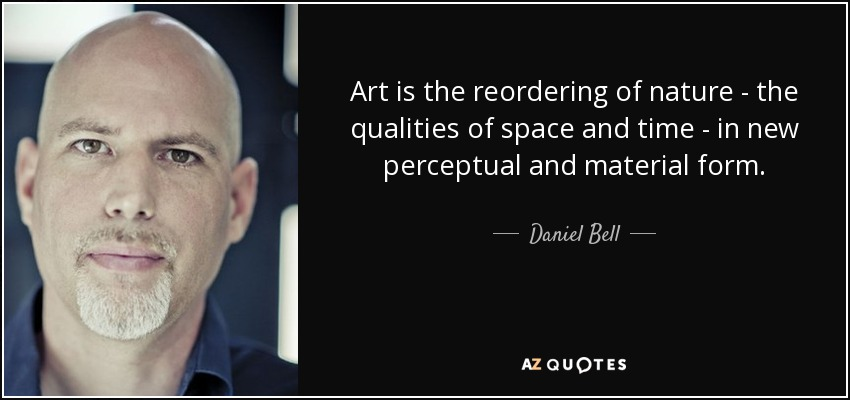 Art is the reordering of nature - the qualities of space and time - in new perceptual and material form. - Daniel Bell