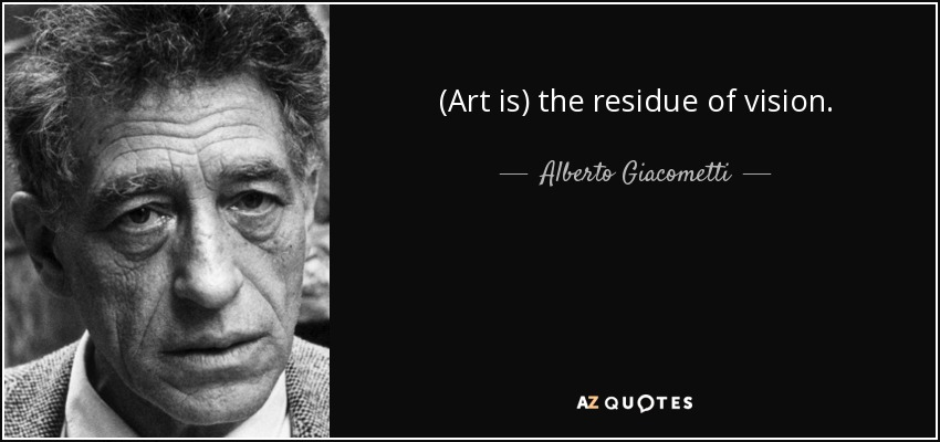 (Art is) the residue of vision. - Alberto Giacometti