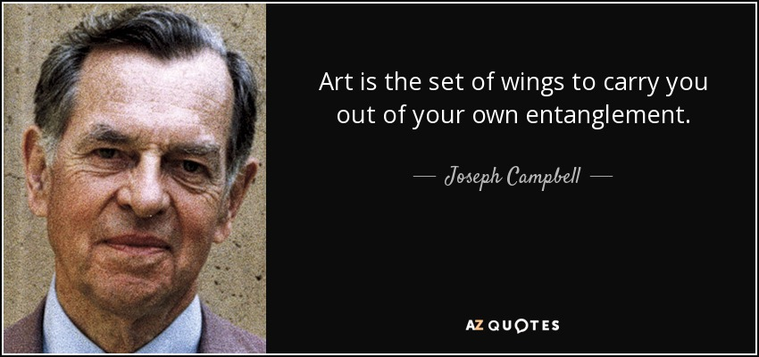Art is the set of wings to carry you out of your own entanglement. - Joseph Campbell