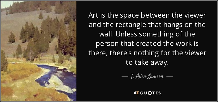 Art is the space between the viewer and the rectangle that hangs on the wall. Unless something of the person that created the work is there, there's nothing for the viewer to take away. - T. Allen Lawson