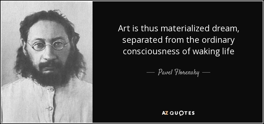 Art is thus materialized dream, separated from the ordinary consciousness of waking life - Pavel Florensky
