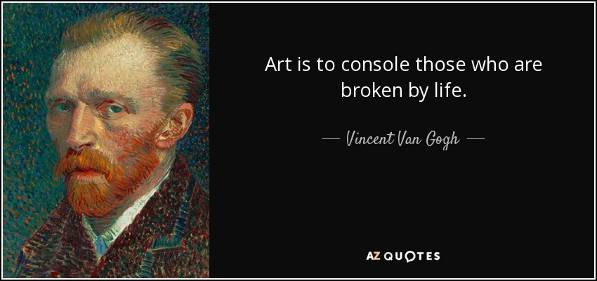 Art is to console those who are broken by life. - Vincent Van Gogh