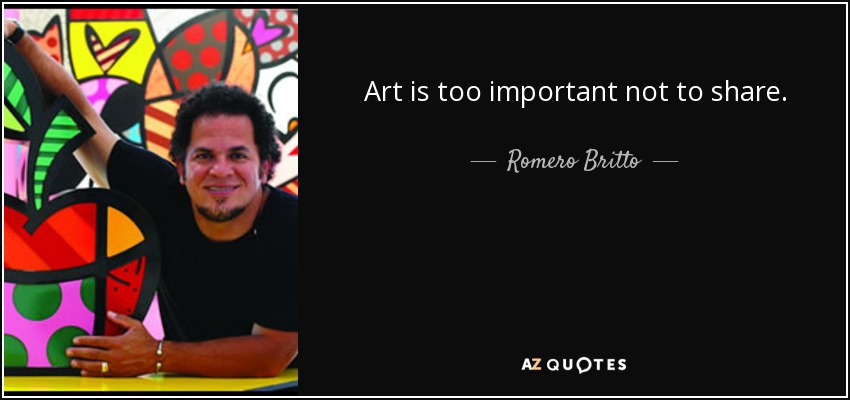 Art is too important not to share. - Romero Britto