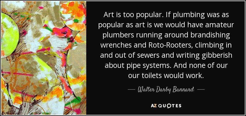 Art is too popular. If plumbing was as popular as art is we would have amateur plumbers running around brandishing wrenches and Roto-Rooters, climbing in and out of sewers and writing gibberish about pipe systems. And none of our our toilets would work. - Walter Darby Bannard