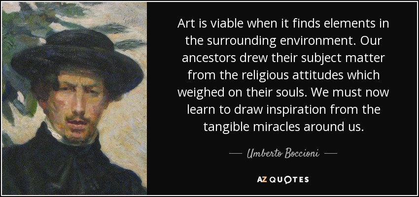Art is viable when it finds elements in the surrounding environment. Our ancestors drew their subject matter from the religious attitudes which weighed on their souls. We must now learn to draw inspiration from the tangible miracles around us. - Umberto Boccioni