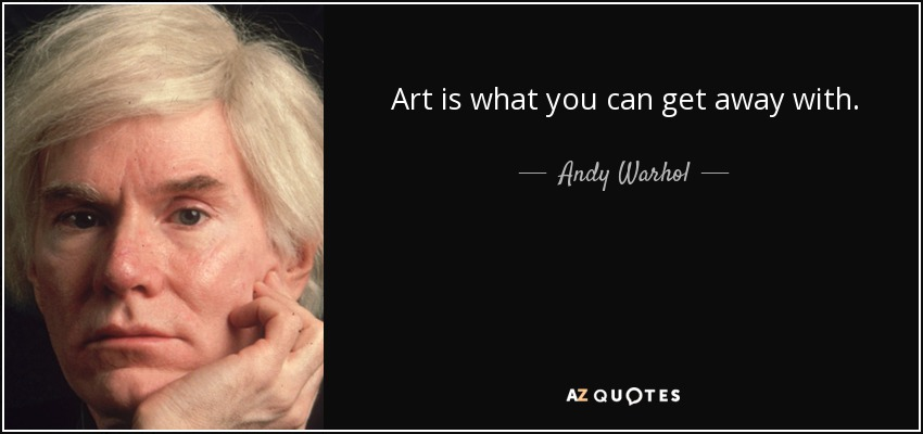 Art is what you can get away with. - Andy Warhol