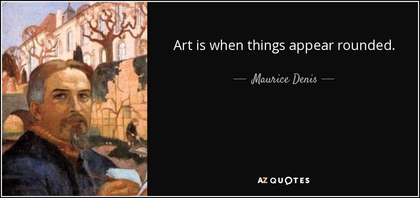 Art is when things appear rounded. - Maurice Denis