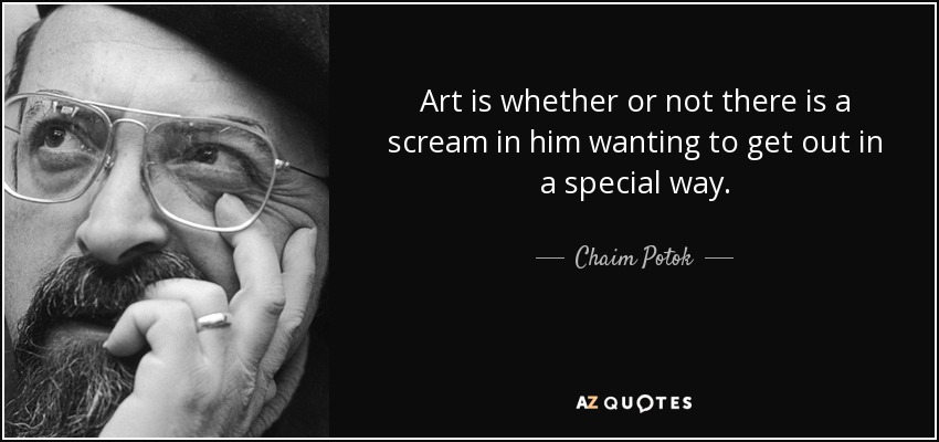 Art is whether or not there is a scream in him wanting to get out in a special way. - Chaim Potok