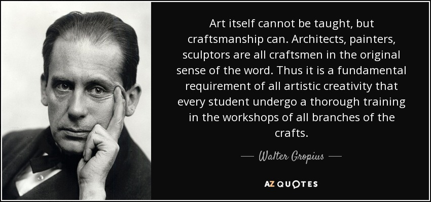 Art itself cannot be taught, but craftsmanship can. Architects, painters, sculptors are all craftsmen in the original sense of the word. Thus it is a fundamental requirement of all artistic creativity that every student undergo a thorough training in the workshops of all branches of the crafts. - Walter Gropius