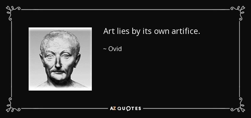 Art lies by its own artifice. - Ovid