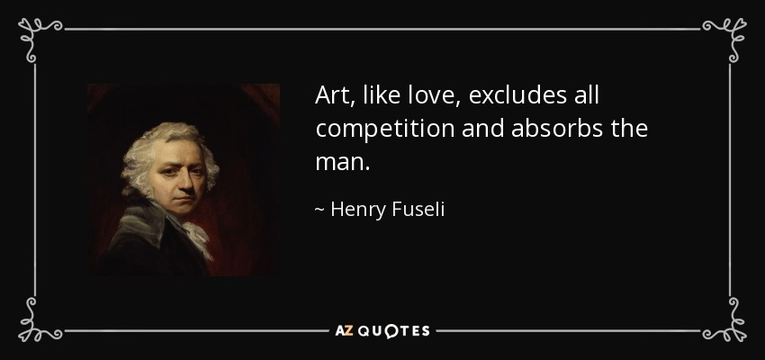 Art, like love, excludes all competition and absorbs the man. - Henry Fuseli