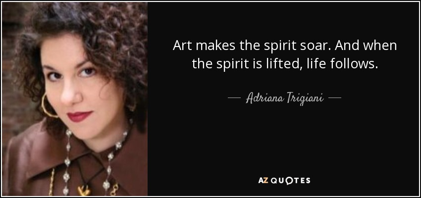 Art makes the spirit soar. And when the spirit is lifted, life follows. - Adriana Trigiani