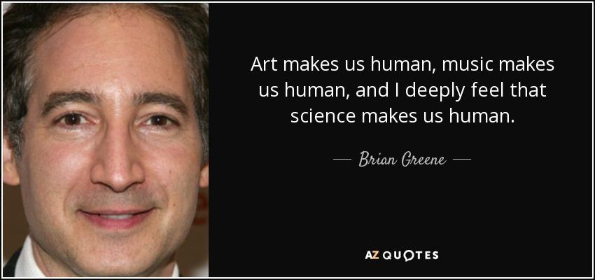 Art makes us human, music makes us human, and I deeply feel that science makes us human. - Brian Greene