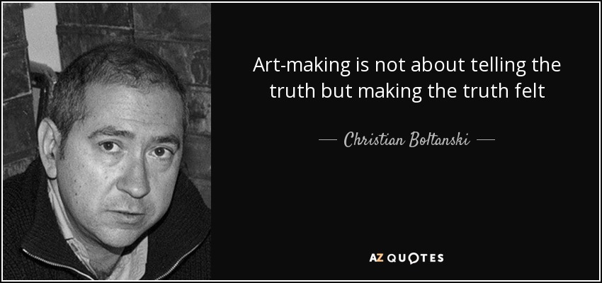 Art-making is not about telling the truth but making the truth felt - Christian Boltanski