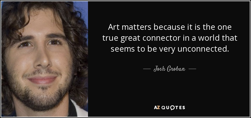 Art matters because it is the one true great connector in a world that seems to be very unconnected. - Josh Groban