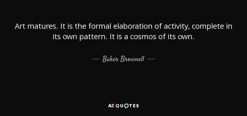 Art matures. It is the formal elaboration of activity, complete in its own pattern. It is a cosmos of its own. - Baker Brownell