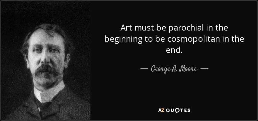 Art must be parochial in the beginning to be cosmopolitan in the end. - George A. Moore