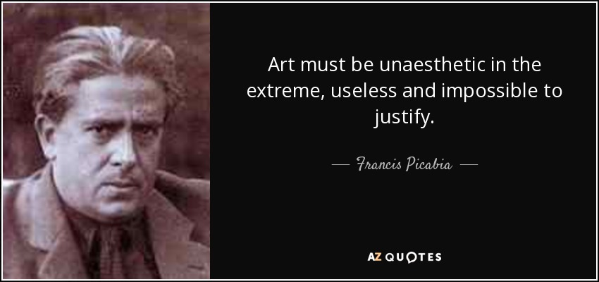 Art must be unaesthetic in the extreme, useless and impossible to justify. - Francis Picabia