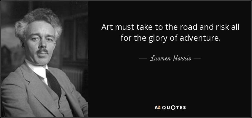 Art must take to the road and risk all for the glory of adventure. - Lawren Harris