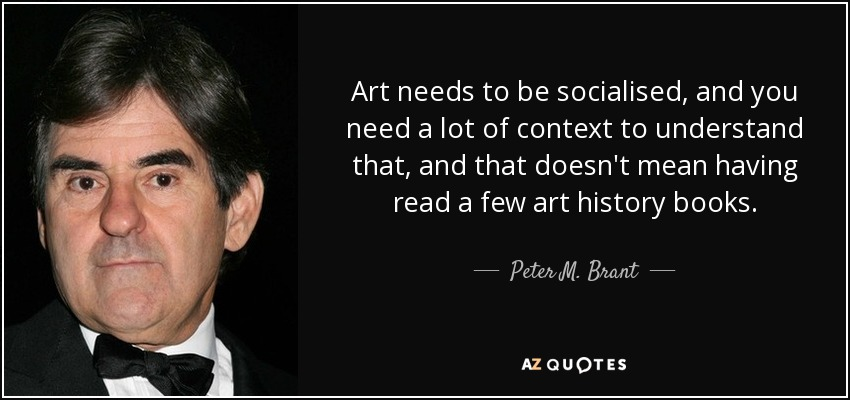 Art needs to be socialised, and you need a lot of context to understand that, and that doesn't mean having read a few art history books. - Peter M. Brant