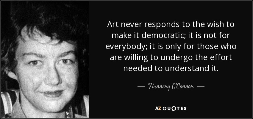 Art never responds to the wish to make it democratic; it is not for everybody; it is only for those who are willing to undergo the effort needed to understand it. - Flannery O'Connor