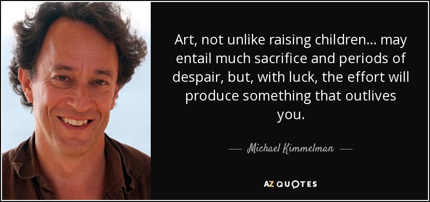 Art, not unlike raising children... may entail much sacrifice and periods of despair, but, with luck, the effort will produce something that outlives you. - Michael Kimmelman
