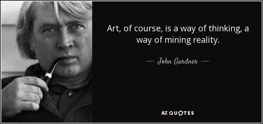 Art, of course, is a way of thinking, a way of mining reality. - John Gardner