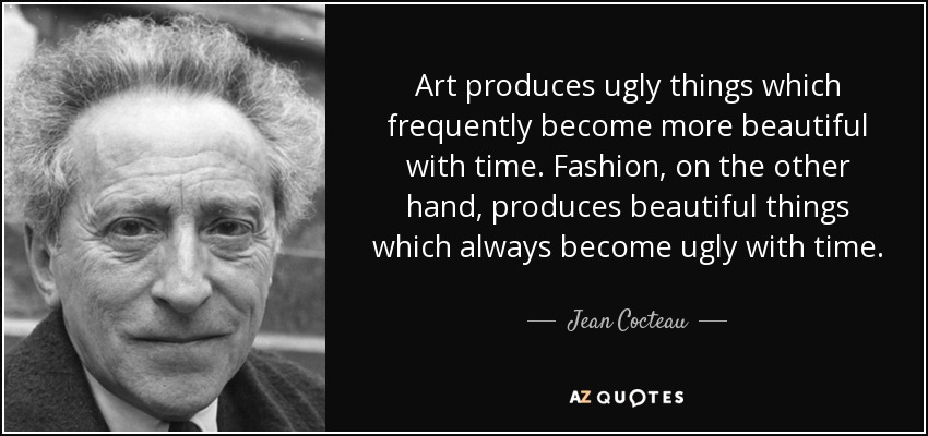 Art produces ugly things which frequently become more beautiful with time. Fashion, on the other hand, produces beautiful things which always become ugly with time. - Jean Cocteau