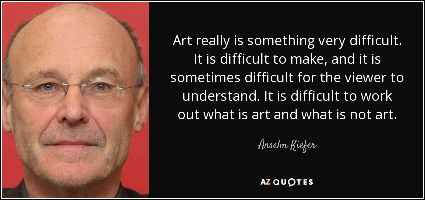 Art really is something very difficult. It is difficult to make, and it is sometimes difficult for the viewer to understand. It is difficult to work out what is art and what is not art. - Anselm Kiefer