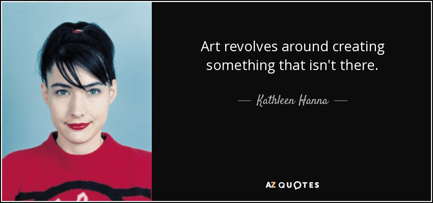 Art revolves around creating something that isn't there. - Kathleen Hanna