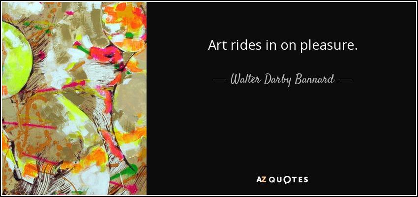 Art rides in on pleasure. - Walter Darby Bannard