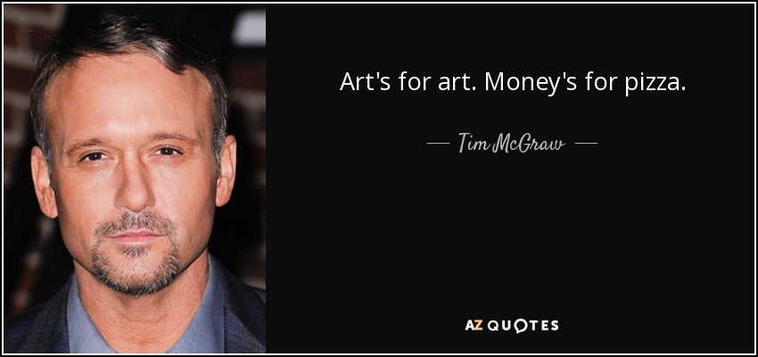 Art's for art. Money's for pizza. - Tim McGraw