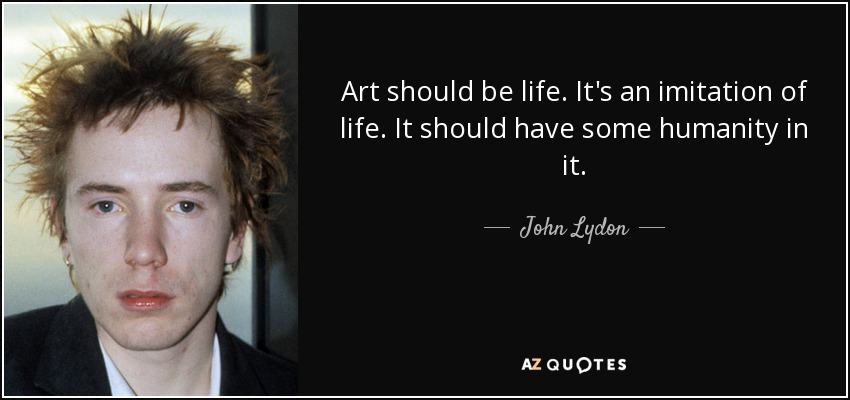 Art should be life. It's an imitation of life. It should have some humanity in it. - John Lydon