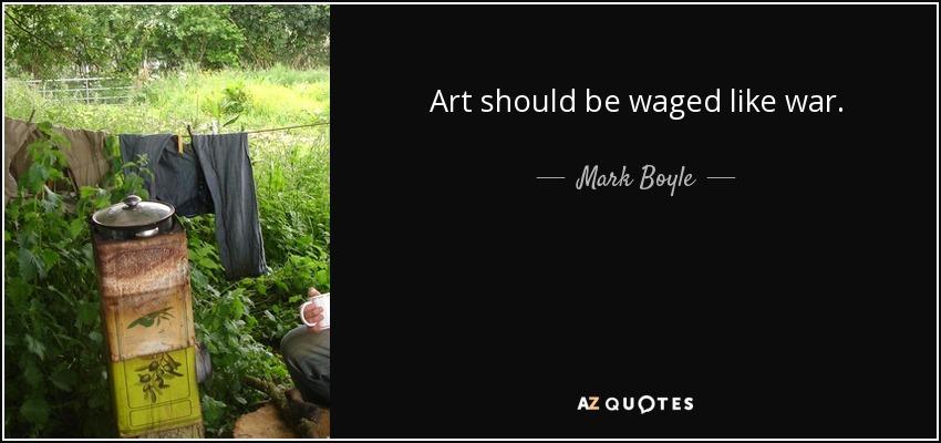 Art should be waged like war. - Mark Boyle